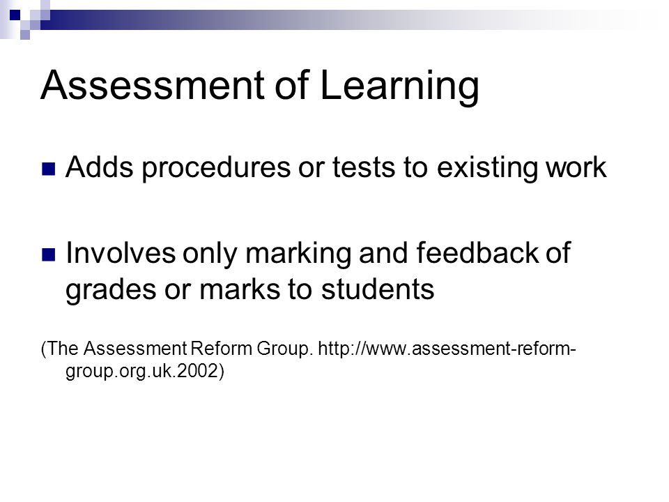 Assessment of Learning Adds procedures or tests to existing work Involves only marking and feedback of grades or marks to students (The Assessment Reform Group.