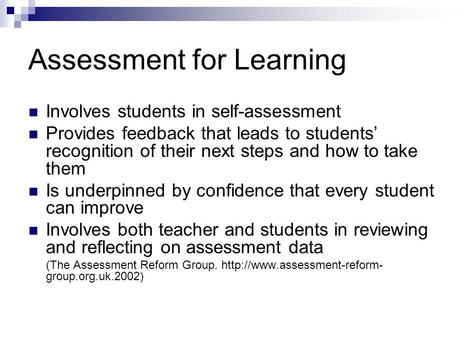 Assessment for Learning Involves students in self-assessment Provides feedback that leads to students' recognition of their next steps and how to take them Is underpinned by confidence that every student can improve Involves both teacher and students in reviewing and reflecting on assessment data (The Assessment Reform Group.