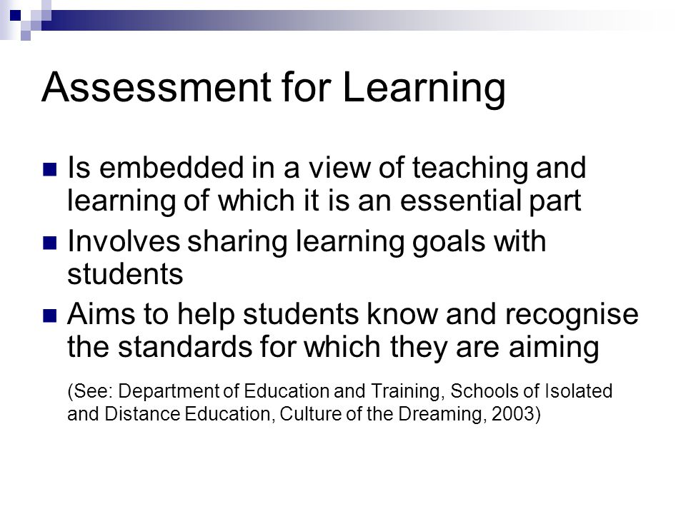 Assessment for Learning Is embedded in a view of teaching and learning of which it is an essential part Involves sharing learning goals with students Aims to help students know and recognise the standards for which they are aiming (See: Department of Education and Training, Schools of Isolated and Distance Education, Culture of the Dreaming, 2003)