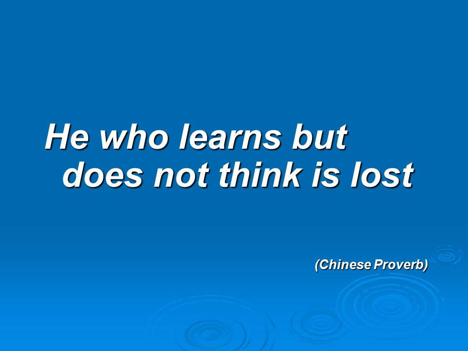 He who learns but does not think is lost (Chinese Proverb)
