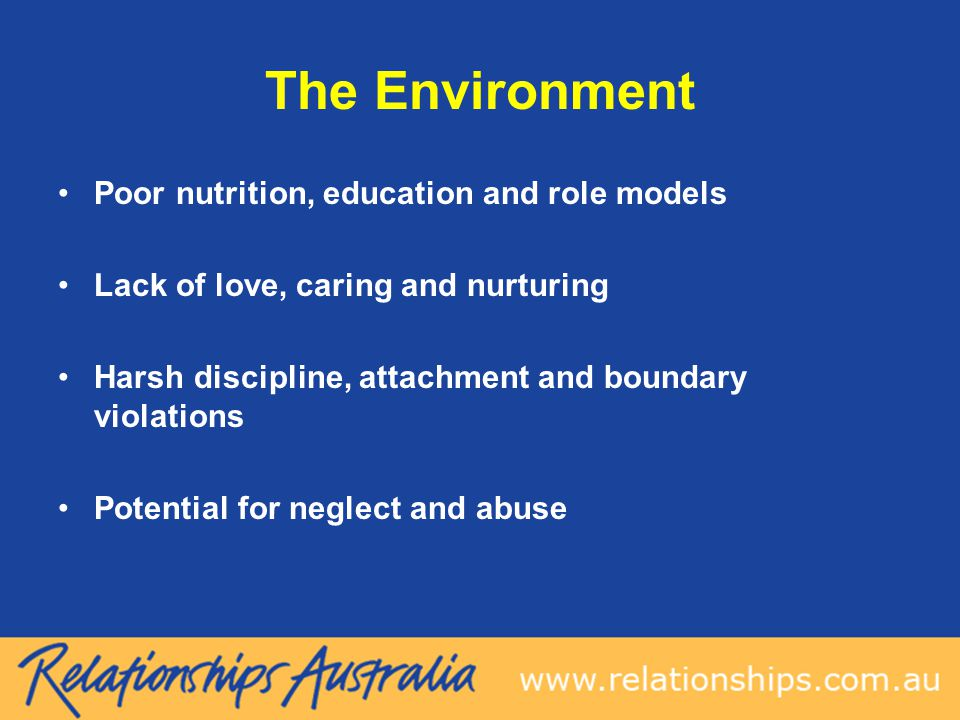 The Environment Poor nutrition, education and role models Lack of love, caring and nurturing Harsh discipline, attachment and boundary violations Potential for neglect and abuse