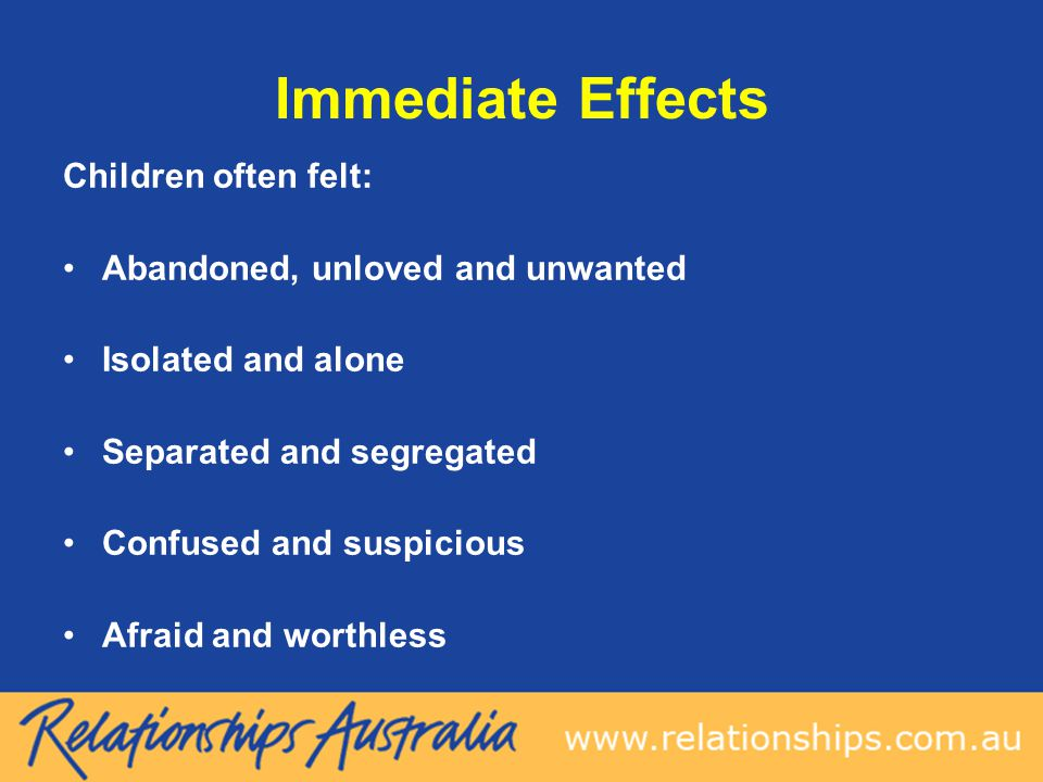 Immediate Effects Children often felt: Abandoned, unloved and unwanted Isolated and alone Separated and segregated Confused and suspicious Afraid and worthless
