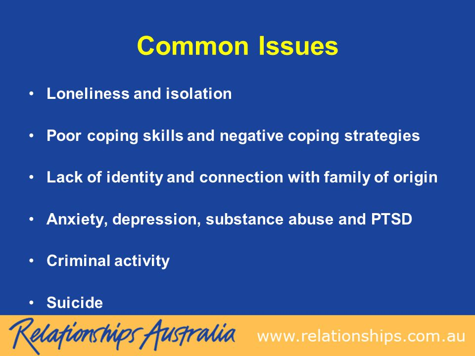Common Issues Loneliness and isolation Poor coping skills and negative coping strategies Lack of identity and connection with family of origin Anxiety, depression, substance abuse and PTSD Criminal activity Suicide