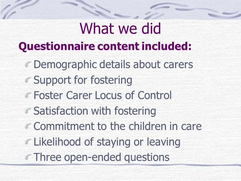 What we Did 186 Queensland Foster Carers Members of Foster Care Queensland (FCQ) Self-Report Style Questionnaire (AFCA, 2001; Dept Child Safety, 2004)
