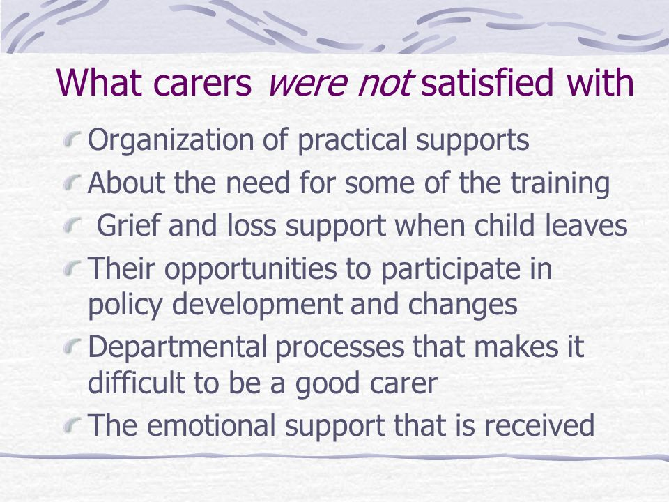 What carers were not satisfied with Amount of emotional support received Needing to assert their rights to be treated as a professional team member Reliability of promises by departmental workers Emotional support received is as good as for paid employment The range of the training offered