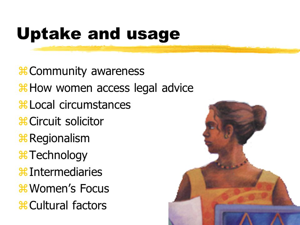 Uptake and usage zCommunity awareness zHow women access legal advice zLocal circumstances zCircuit solicitor zRegionalism zTechnology zIntermediaries zWomen's Focus zCultural factors