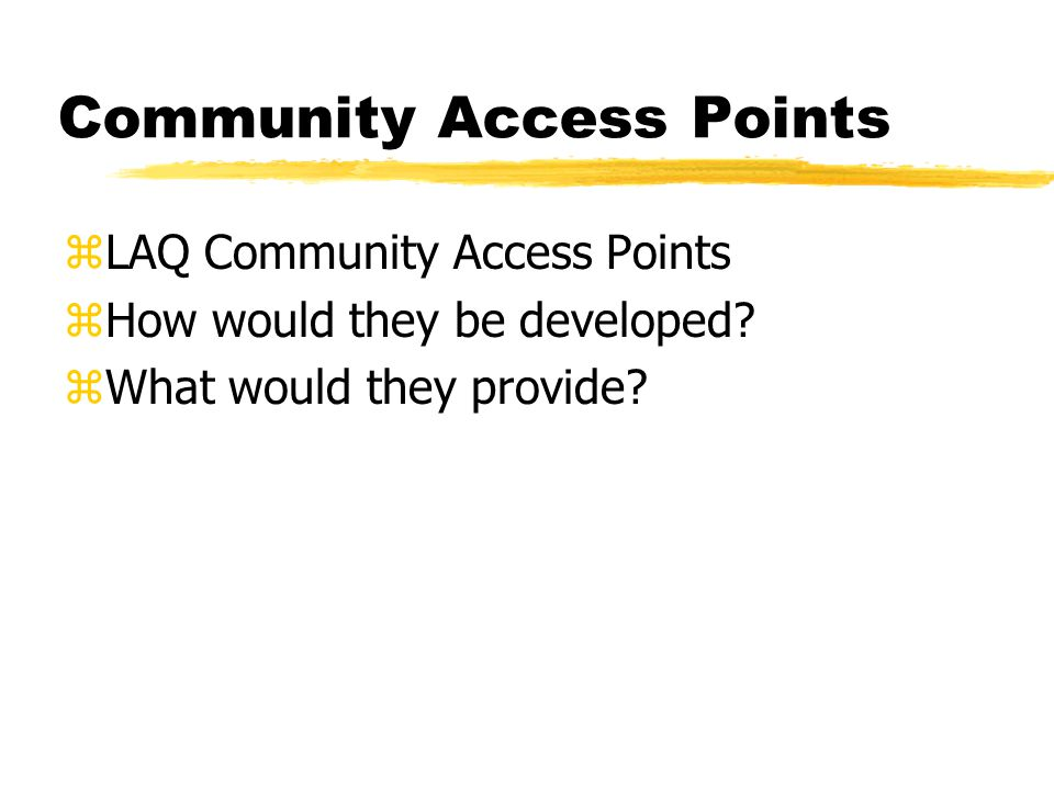 Community Access Points zLAQ Community Access Points zHow would they be developed? zWhat would they provide?