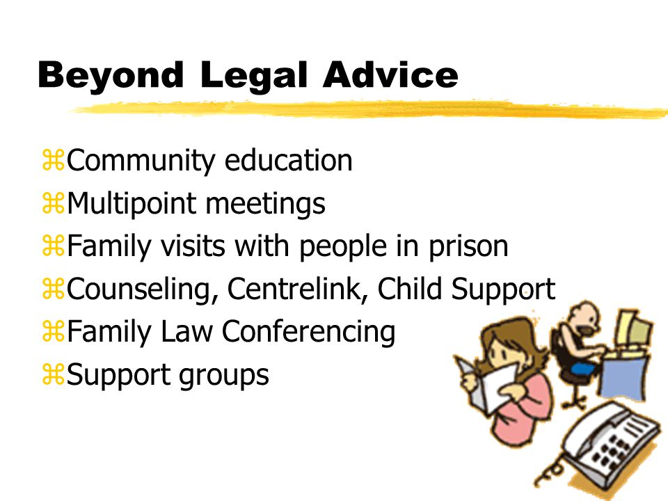 Beyond Legal Advice zCommunity education zMultipoint meetings zFamily visits with people in prison zCounseling, Centrelink, Child Support zFamily Law Conferencing zSupport groups