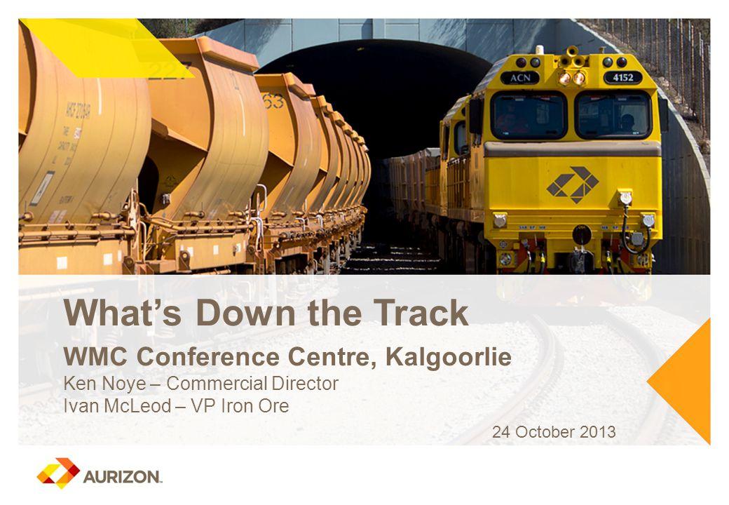What's Down the Track WMC Conference Centre, Kalgoorlie Ken Noye – Commercial Director Ivan McLeod – VP Iron Ore 24 October 2013