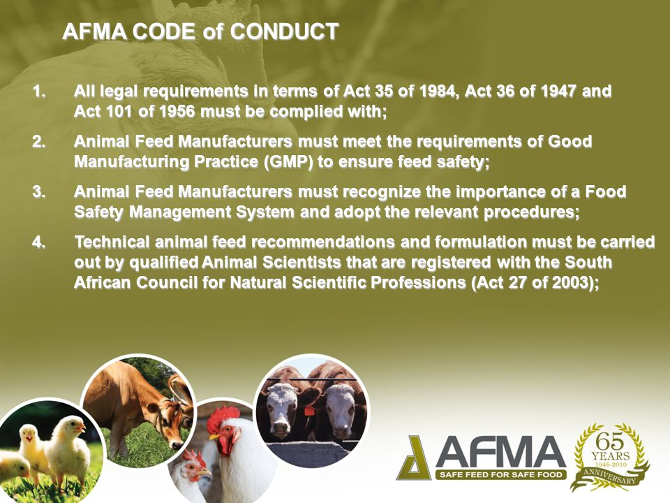 AFMA CODE of CONDUCT 1.All legal requirements in terms of Act 35 of 1984, Act 36 of 1947 and Act 101 of 1956 must be complied with; 2.Animal Feed Manufacturers must meet the requirements of Good Manufacturing Practice (GMP) to ensure feed safety; 3.Animal Feed Manufacturers must recognize the importance of a Food Safety Management System and adopt the relevant procedures; 4.Technical animal feed recommendations and formulation must be carried out by qualified Animal Scientists that are registered with the South African Council for Natural Scientific Professions (Act 27 of 2003);