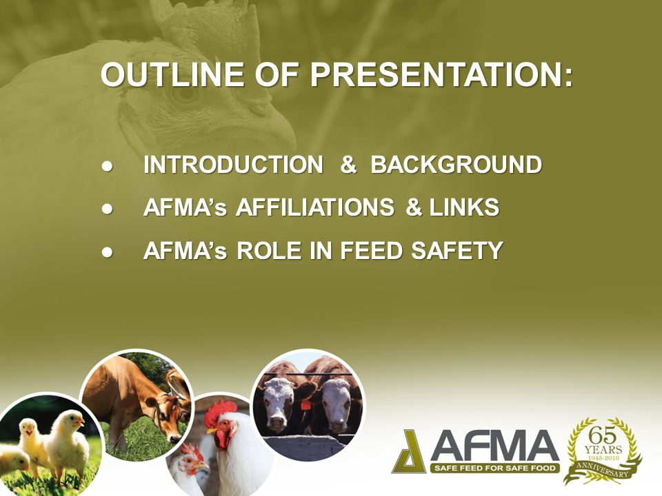 OUTLINE OF PRESENTATION: ● INTRODUCTION & BACKGROUND ● AFMA's AFFILIATIONS & LINKS ● AFMA's ROLE IN FEED SAFETY