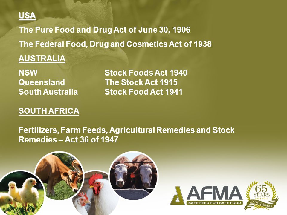 USA The Pure Food and Drug Act of June 30, 1906 The Federal Food, Drug and Cosmetics Act of 1938 AUSTRALIA NSWStock Foods Act 1940 QueenslandThe Stock Act 1915 South AustraliaStock Food Act 1941 SOUTH AFRICA Fertilizers, Farm Feeds, Agricultural Remedies and Stock Remedies – Act 36 of 1947