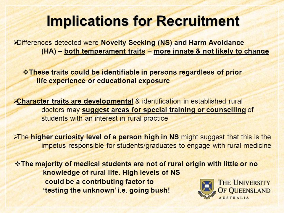 Implications for Recruitment  Differences detected were Novelty Seeking (NS) and Harm Avoidance (HA) – both temperament traits – more innate & not likely to change  These traits could be identifiable in persons regardless of prior life experience or educational exposure  Character traits are developmental & identification in established rural doctors may suggest areas for special training or counselling of students with an interest in rural practice  The higher curiosity level of a person high in NS might suggest that this is the impetus responsible for students/graduates to engage with rural medicine  The majority of medical students are not of rural origin with little or no knowledge of rural life.