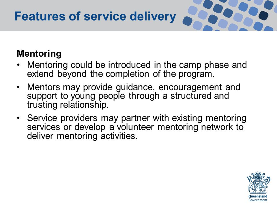 Features of service delivery Mentoring Mentoring could be introduced in the camp phase and extend beyond the completion of the program.