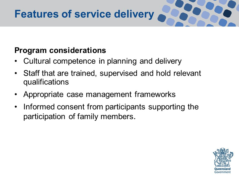 Features of service delivery Program considerations Cultural competence in planning and delivery Staff that are trained, supervised and hold relevant qualifications Appropriate case management frameworks Informed consent from participants supporting the participation of family members.