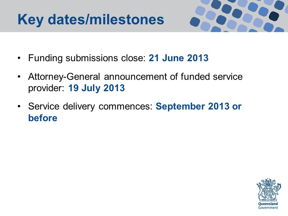 Key dates/milestones Funding submissions close: 21 June 2013 Attorney-General announcement of funded service provider: 19 July 2013 Service delivery commences: September 2013 or before