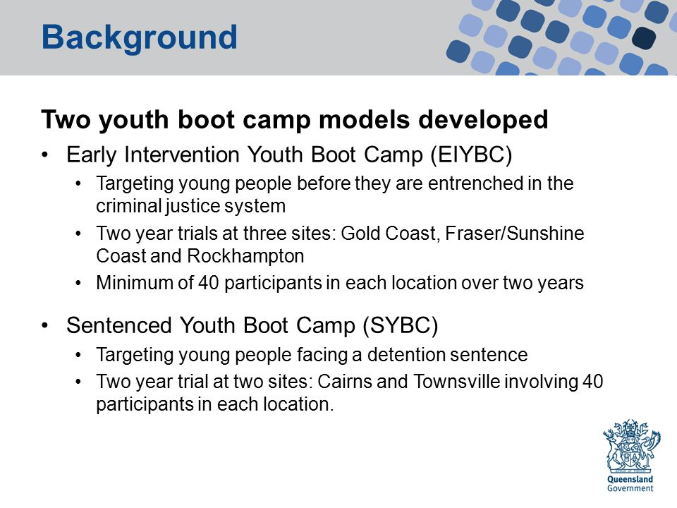 Background Early Intervention Youth Boot Camp trial sites Gold Coast Rockhampton: Rockhampton Regional Council area including Rockhampton, Yeppoon, Mount Morgan Fraser and Sunshine Coasts: Fraser Coast Regional Council area including Hervey Bay and Maryborough Gympie Regional Council area including Rainbow Beach and Tin Can Bay Sunshine Coast Regional Council area from Rainbow Beach to Kenilworth, down to Beerburrum in Glass House Mountains, the top half of Bribie Island and up the Sunshine Coast.