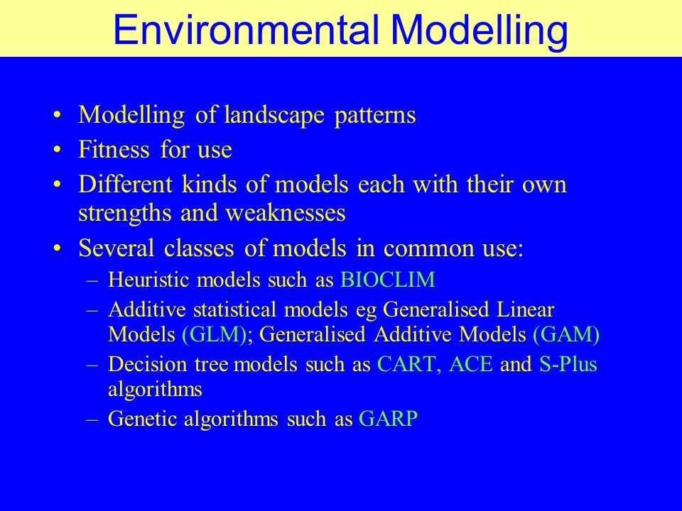 Environmental Modelling Modelling of landscape patterns Fitness for use Different kinds of models each with their own strengths and weaknesses Several
