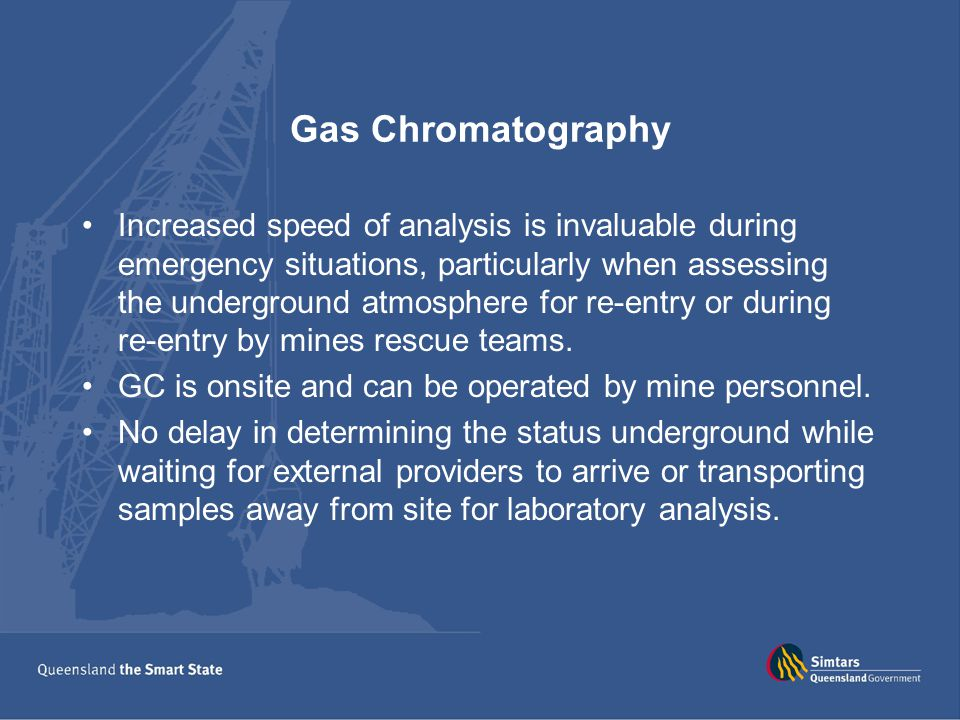 Gas Chromatography Increased speed of analysis is invaluable during emergency situations, particularly when assessing the underground atmosphere for re-entry or during re-entry by mines rescue teams.