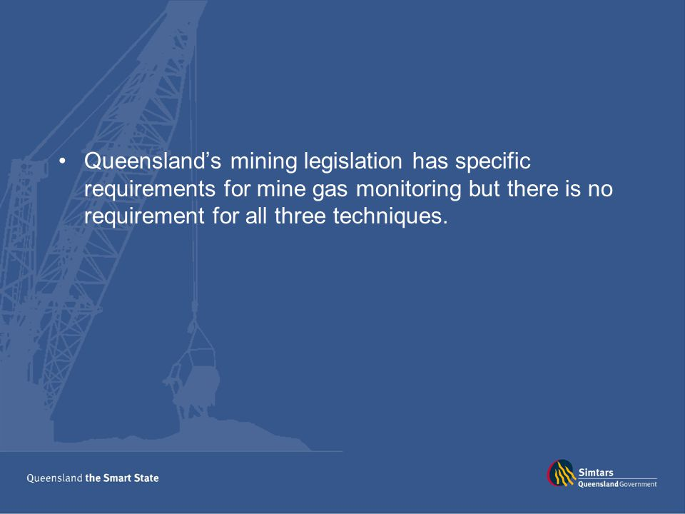 Queensland's mining legislation has specific requirements for mine gas monitoring but there is no requirement for all three techniques.