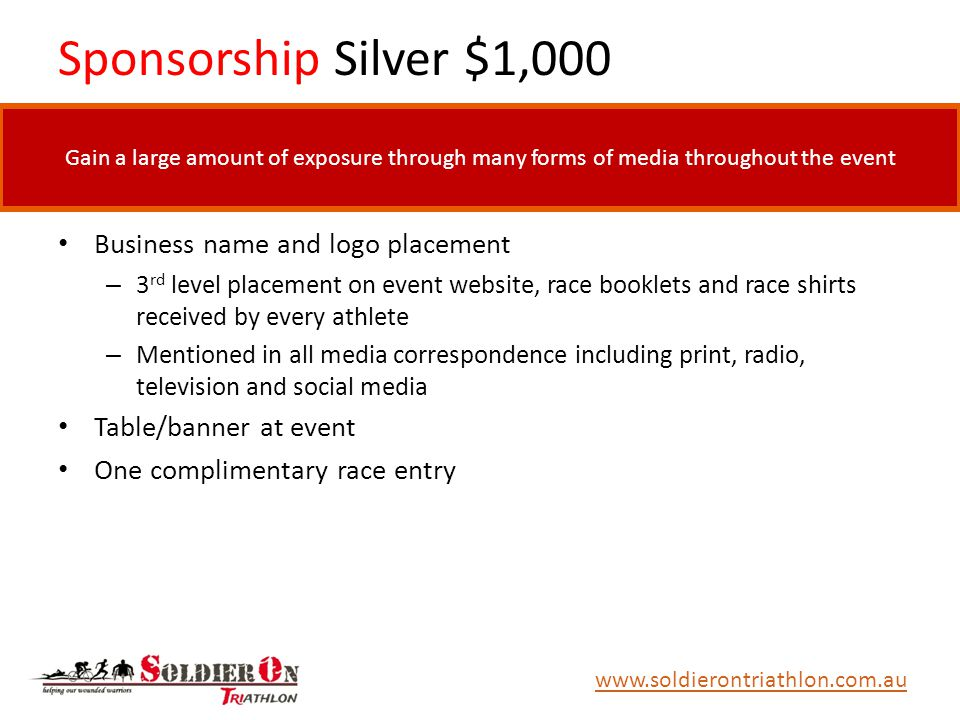 Sponsorship Silver $1,000 Business name and logo placement – 3 rd level placement on event website, race booklets and race shirts received by every athlete – Mentioned in all media correspondence including print, radio, television and social media Table/banner at event One complimentary race entry www.soldierontriathlon.com.au Gain a large amount of exposure through many forms of media throughout the event