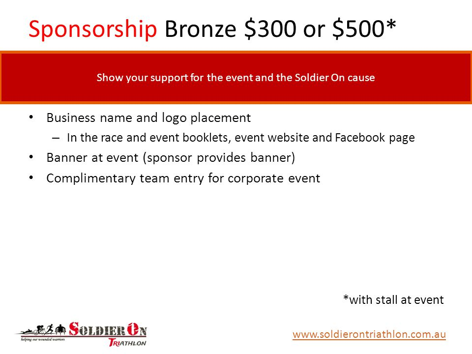 Sponsorship Bronze $300 or $500* Business name and logo placement – In the race and event booklets, event website and Facebook page Banner at event (sponsor provides banner) Complimentary team entry for corporate event *with stall at event www.soldierontriathlon.com.au Show your support for the event and the Soldier On cause