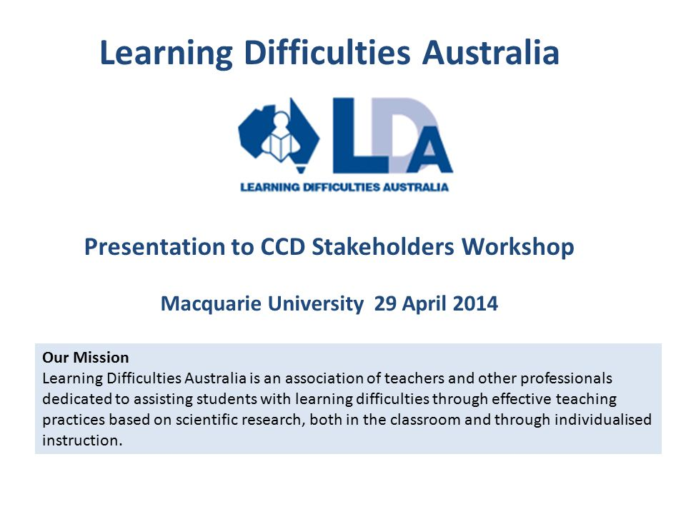 Learning Difficulties Australia Presentation to CCD Stakeholders Workshop Macquarie University 29 April 2014 Our Mission Learning Difficulties Australia is an association of teachers and other professionals dedicated to assisting students with learning difficulties through effective teaching practices based on scientific research, both in the classroom and through individualised instruction.