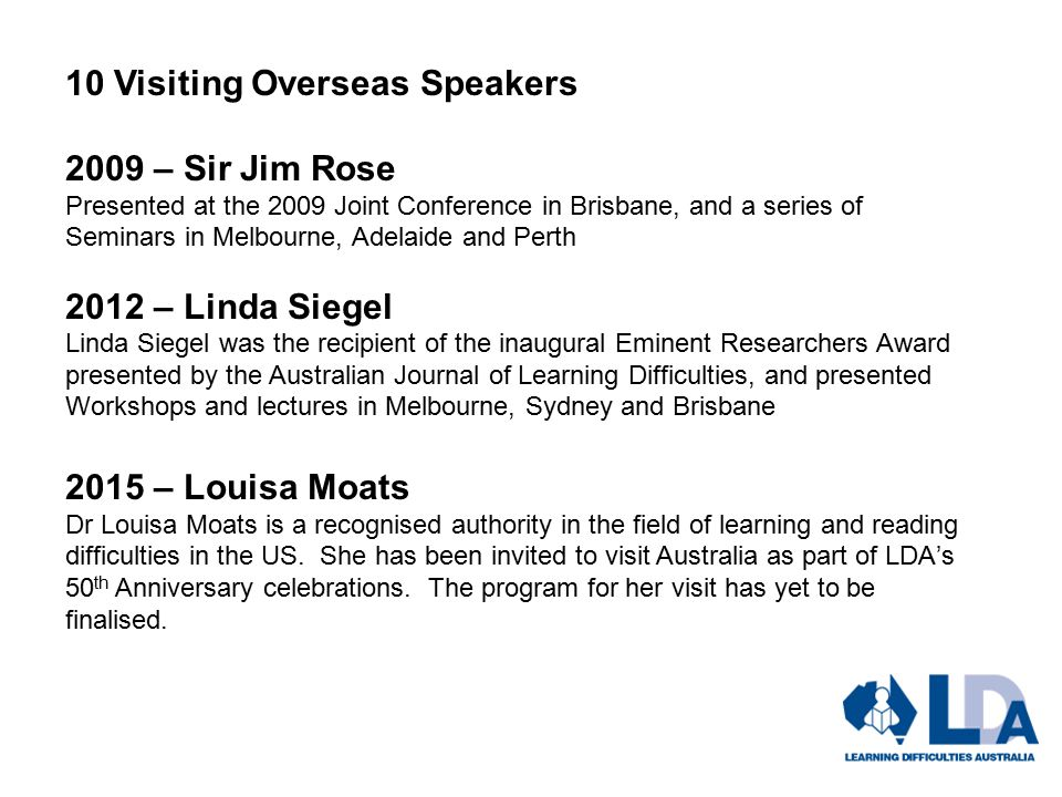 10 Visiting Overseas Speakers 2009 – Sir Jim Rose Presented at the 2009 Joint Conference in Brisbane, and a series of Seminars in Melbourne, Adelaide and Perth 2012 – Linda Siegel Linda Siegel was the recipient of the inaugural Eminent Researchers Award presented by the Australian Journal of Learning Difficulties, and presented Workshops and lectures in Melbourne, Sydney and Brisbane 2015 – Louisa Moats Dr Louisa Moats is a recognised authority in the field of learning and reading difficulties in the US.