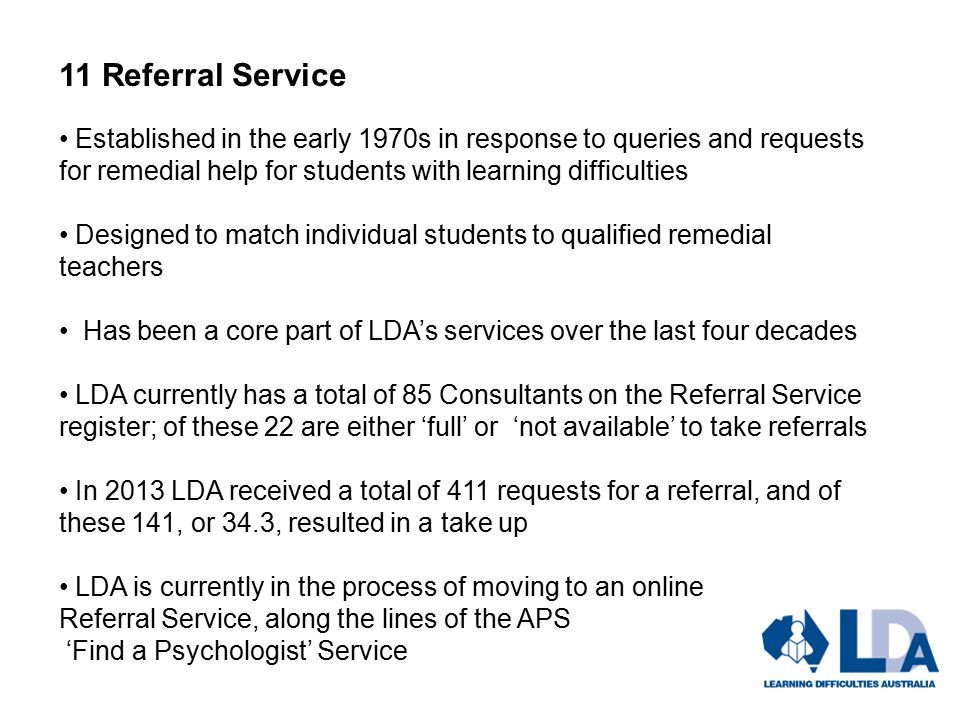 11 Referral Service Established in the early 1970s in response to queries and requests for remedial help for students with learning difficulties Designed to match individual students to qualified remedial teachers Has been a core part of LDA's services over the last four decades LDA currently has a total of 85 Consultants on the Referral Service register; of these 22 are either 'full' or 'not available' to take referrals In 2013 LDA received a total of 411 requests for a referral, and of these 141, or 34.3, resulted in a take up LDA is currently in the process of moving to an online Referral Service, along the lines of the APS 'Find a Psychologist' Service