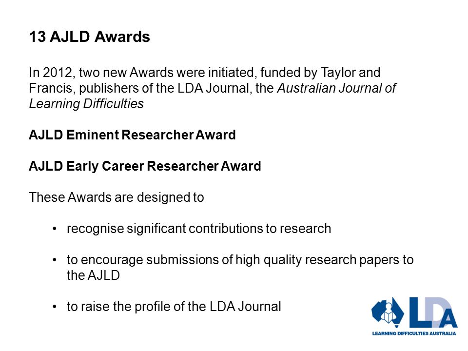 13 AJLD Awards In 2012, two new Awards were initiated, funded by Taylor and Francis, publishers of the LDA Journal, the Australian Journal of Learning Difficulties AJLD Eminent Researcher Award AJLD Early Career Researcher Award These Awards are designed to recognise significant contributions to research to encourage submissions of high quality research papers to the AJLD to raise the profile of the LDA Journal