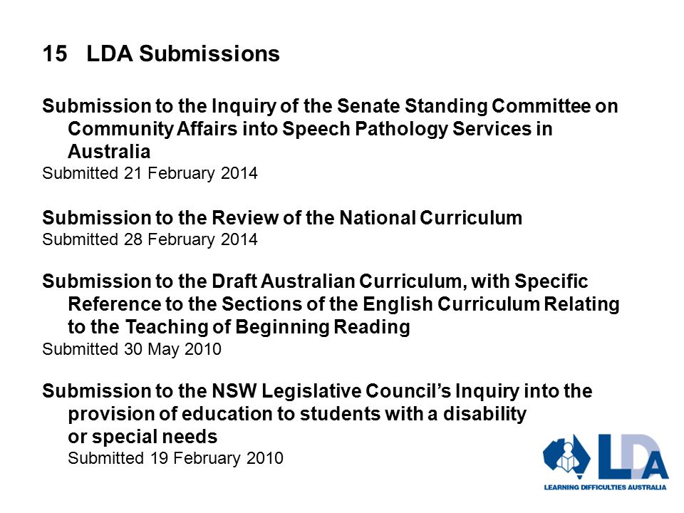 15 LDA Submissions Submission to the Inquiry of the Senate Standing Committee on Community Affairs into Speech Pathology Services in Australia Submitted 21 February 2014 Submission to the Review of the National Curriculum Submitted 28 February 2014 Submission to the Draft Australian Curriculum, with Specific Reference to the Sections of the English Curriculum Relating to the Teaching of Beginning Reading Submitted 30 May 2010 Submission to the NSW Legislative Council's Inquiry into the provision of education to students with a disability or special needs Submitted 19 February 2010
