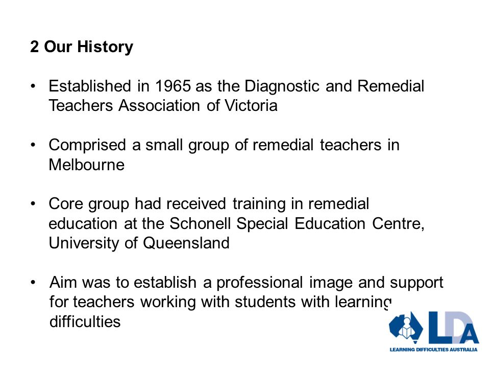 2 Our History Established in 1965 as the Diagnostic and Remedial Teachers Association of Victoria Comprised a small group of remedial teachers in Melbourne Core group had received training in remedial education at the Schonell Special Education Centre, University of Queensland Aim was to establish a professional image and support for teachers working with students with learning difficulties
