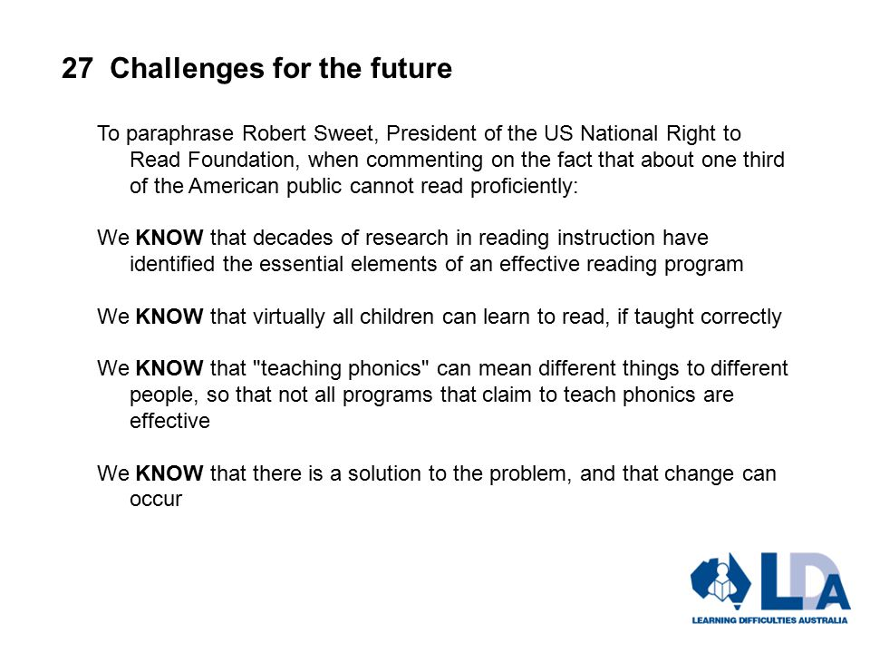 27 Challenges for the future To paraphrase Robert Sweet, President of the US National Right to Read Foundation, when commenting on the fact that about one third of the American public cannot read proficiently: We KNOW that decades of research in reading instruction have identified the essential elements of an effective reading program We KNOW that virtually all children can learn to read, if taught correctly We KNOW that teaching phonics can mean different things to different people, so that not all programs that claim to teach phonics are effective We KNOW that there is a solution to the problem, and that change can occur