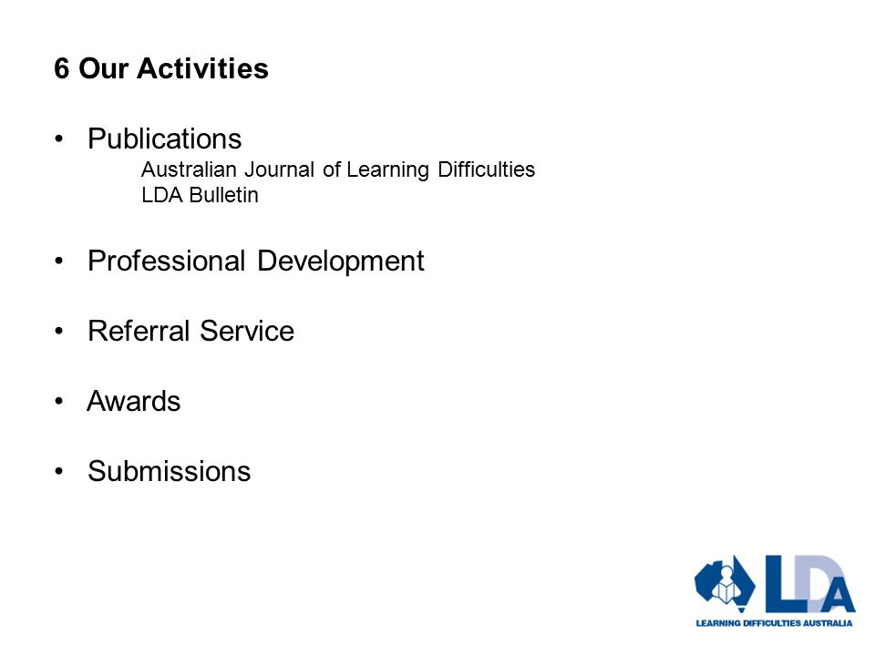 6 Our Activities Publications Australian Journal of Learning Difficulties LDA Bulletin Professional Development Referral Service Awards Submissions