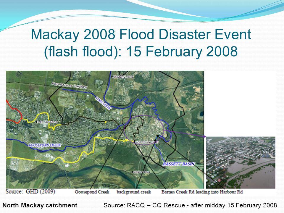 Mackay 2008 Flood Disaster Event (flash flood): 15 February 2008 North Mackay catchment Source: RACQ – CQ Rescue - after midday 15 February 2008