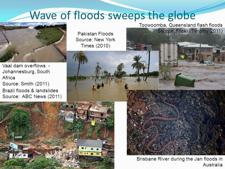 Wave of floods sweeps the globe Vaal dam overflows - Johannesburg, South Africa Source: Smith (2011) Toowoomba, Queensland flash floods Source: Flickr (Timothy 2011) Brisbane River during the Jan floods in Australia Source: NASA Earth Observatory 2011 Brazil floods & landslides Source: ABC News (2011) Pakistan Floods Source: New York Times (2010)