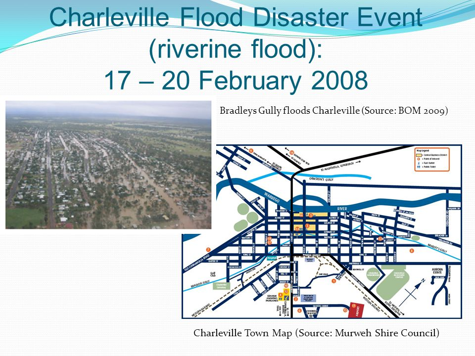 Charleville Flood Disaster Event (riverine flood): 17 – 20 February 2008 Bradleys Gully floods Charleville (Source: BOM 2009) Charleville Town Map (Source: Murweh Shire Council)