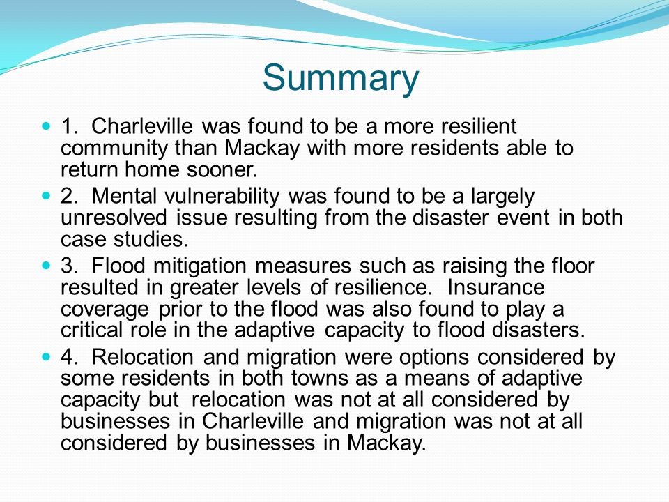 Summary 1. Charleville was found to be a more resilient community than Mackay with more residents able to return home sooner. 2. Mental vulnerability