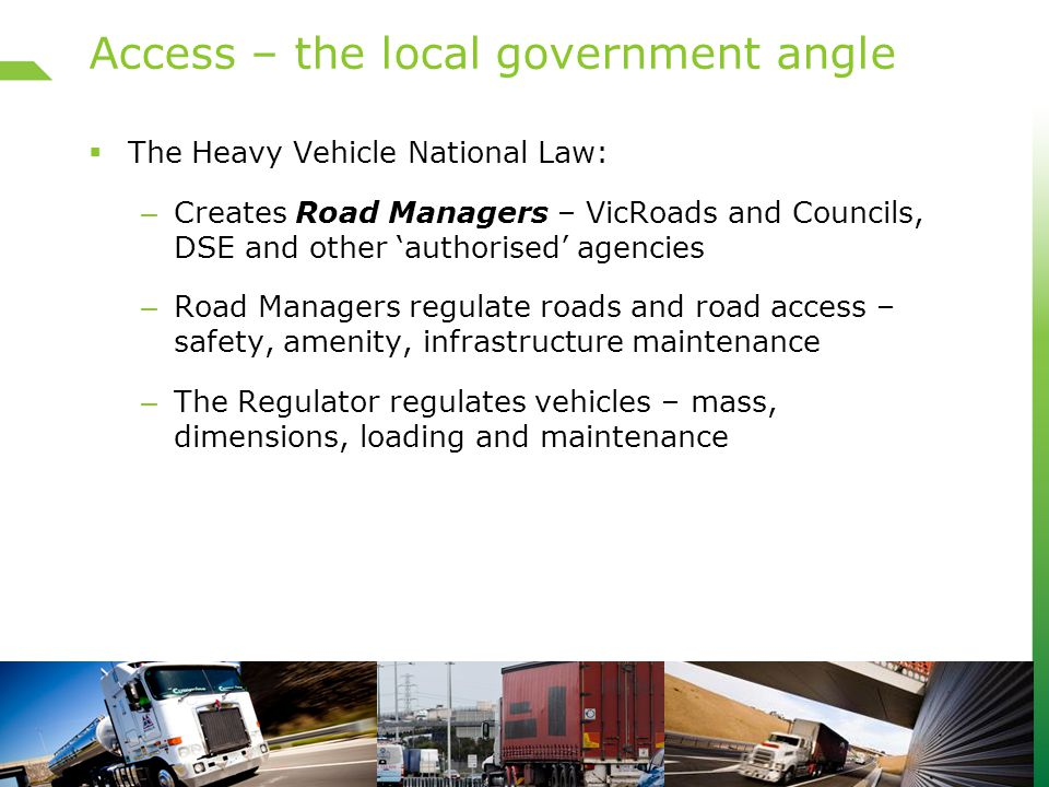 Access – the local government angle  The Heavy Vehicle National Law: – Creates Road Managers – VicRoads and Councils, DSE and other 'authorised' agencies – Road Managers regulate roads and road access – safety, amenity, infrastructure maintenance – The Regulator regulates vehicles – mass, dimensions, loading and maintenance