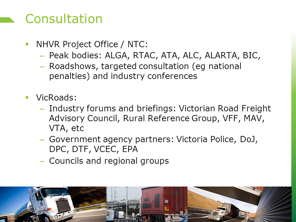 Consultation  NHVR Project Office / NTC: – Peak bodies: ALGA, RTAC, ATA, ALC, ALARTA, BIC, – Roadshows, targeted consultation (eg national penalties) and industry conferences  VicRoads: – Industry forums and briefings: Victorian Road Freight Advisory Council, Rural Reference Group, VFF, MAV, VTA, etc – Government agency partners: Victoria Police, DoJ, DPC, DTF, VCEC, EPA – Councils and regional groups
