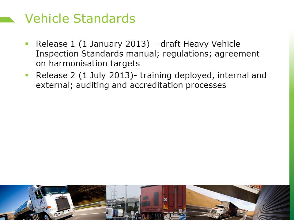 Vehicle Standards  Release 1 (1 January 2013) – draft Heavy Vehicle Inspection Standards manual; regulations; agreement on harmonisation targets  Release 2 (1 July 2013)- training deployed, internal and external; auditing and accreditation processes