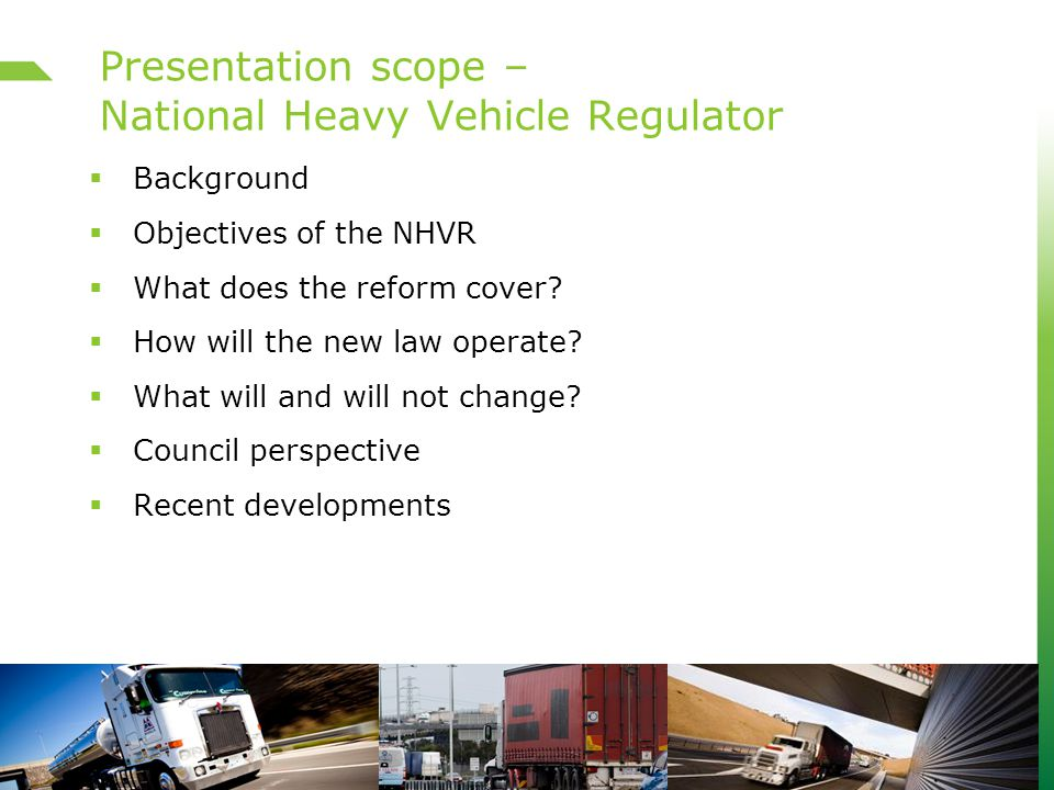 Presentation scope – National Heavy Vehicle Regulator  Background  Objectives of the NHVR  What does the reform cover.