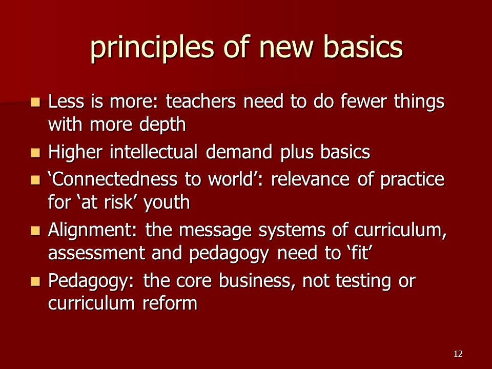 12 principles of new basics Less is more: teachers need to do fewer things with more depth Less is more: teachers need to do fewer things with more depth Higher intellectual demand plus basics Higher intellectual demand plus basics 'Connectedness to world': relevance of practice for 'at risk' youth 'Connectedness to world': relevance of practice for 'at risk' youth Alignment: the message systems of curriculum, assessment and pedagogy need to 'fit' Alignment: the message systems of curriculum, assessment and pedagogy need to 'fit' Pedagogy: the core business, not testing or curriculum reform Pedagogy: the core business, not testing or curriculum reform
