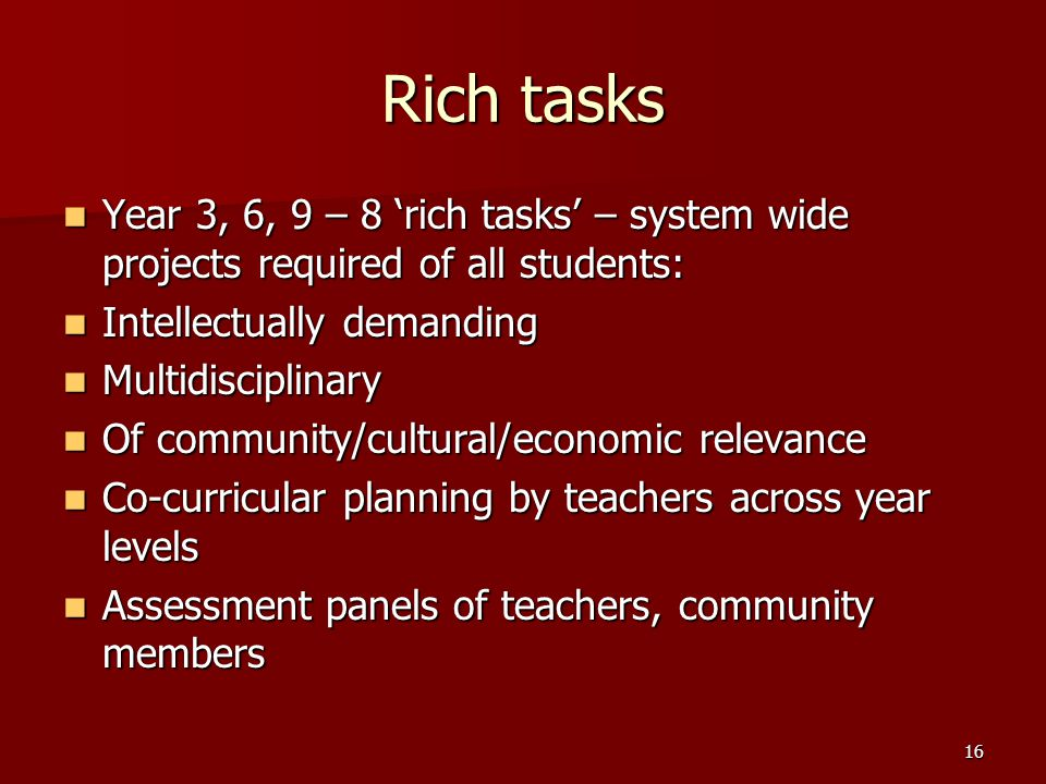 16 Rich tasks Year 3, 6, 9 – 8 'rich tasks' – system wide projects required of all students: Year 3, 6, 9 – 8 'rich tasks' – system wide projects required of all students: Intellectually demanding Intellectually demanding Multidisciplinary Multidisciplinary Of community/cultural/economic relevance Of community/cultural/economic relevance Co-curricular planning by teachers across year levels Co-curricular planning by teachers across year levels Assessment panels of teachers, community members Assessment panels of teachers, community members