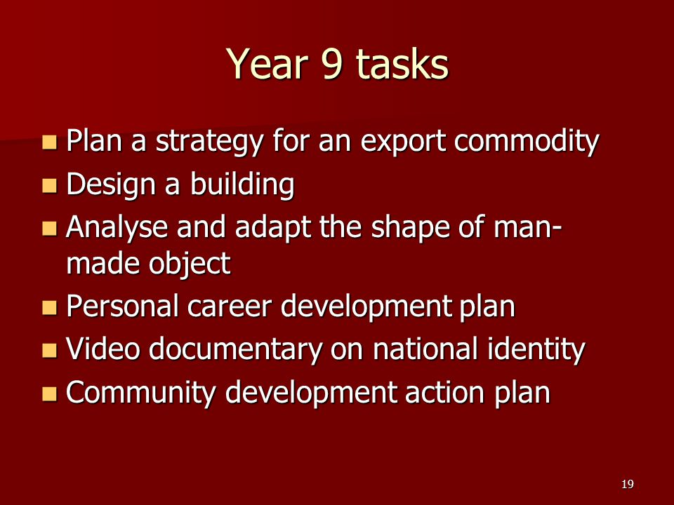 19 Year 9 tasks Plan a strategy for an export commodity Plan a strategy for an export commodity Design a building Design a building Analyse and adapt the shape of man- made object Analyse and adapt the shape of man- made object Personal career development plan Personal career development plan Video documentary on national identity Video documentary on national identity Community development action plan Community development action plan