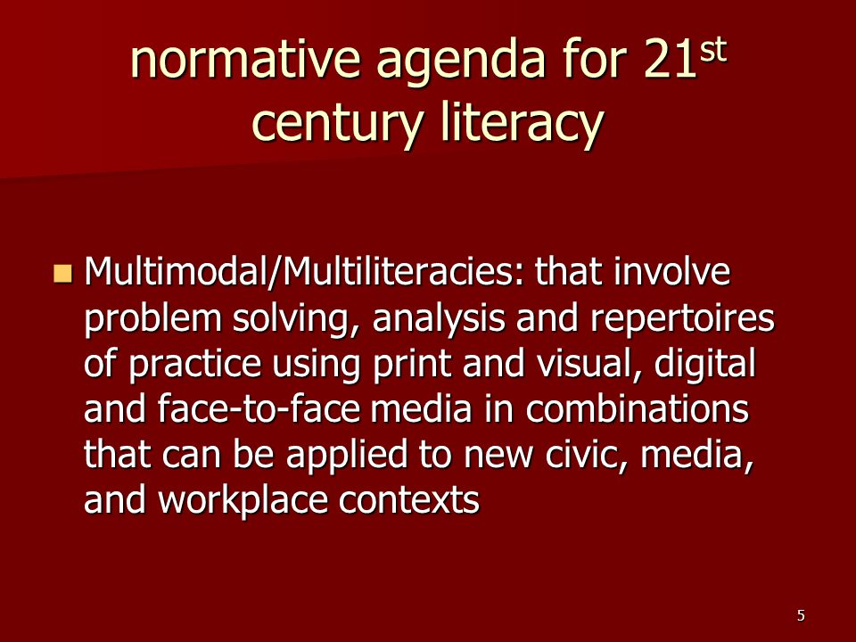 5 normative agenda for 21 st century literacy Multimodal/Multiliteracies: that involve problem solving, analysis and repertoires of practice using print and visual, digital and face-to-face media in combinations that can be applied to new civic, media, and workplace contexts Multimodal/Multiliteracies: that involve problem solving, analysis and repertoires of practice using print and visual, digital and face-to-face media in combinations that can be applied to new civic, media, and workplace contexts