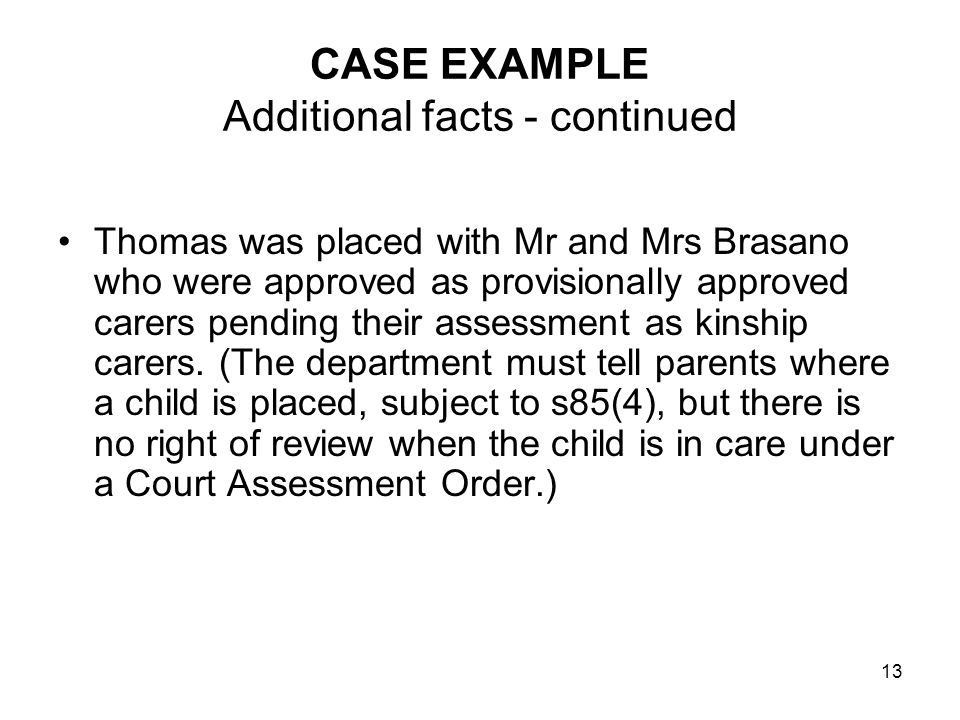 13 CASE EXAMPLE Additional facts - continued Thomas was placed with Mr and Mrs Brasano who were approved as provisionally approved carers pending their assessment as kinship carers.