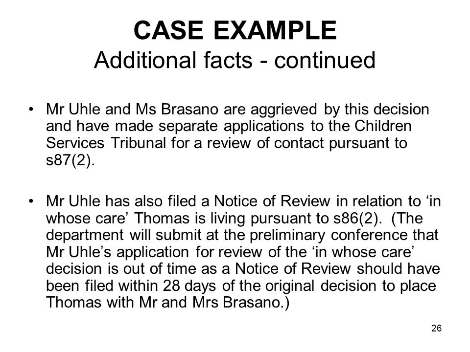 26 CASE EXAMPLE Additional facts - continued Mr Uhle and Ms Brasano are aggrieved by this decision and have made separate applications to the Children Services Tribunal for a review of contact pursuant to s87(2).