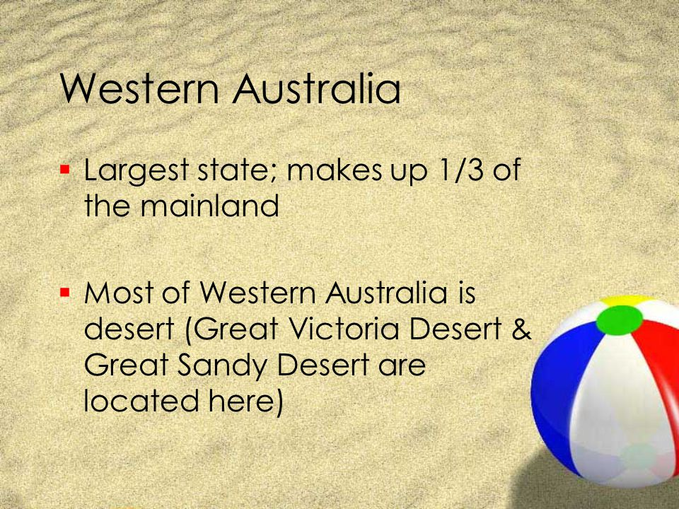 Western Australia  Largest state; makes up 1/3 of the mainland  Most of Western Australia is desert (Great Victoria Desert & Great Sandy Desert are