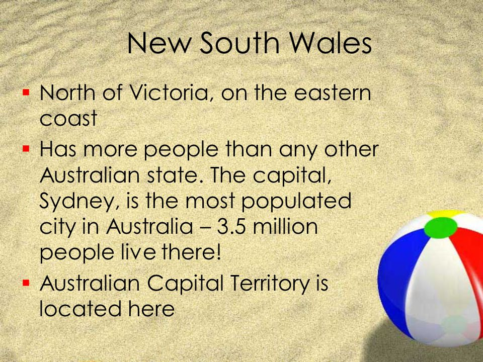 New South Wales  North of Victoria, on the eastern coast  Has more people than any other Australian state. The capital, Sydney, is the most populate